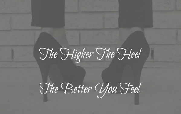the higher the heel the better your feel